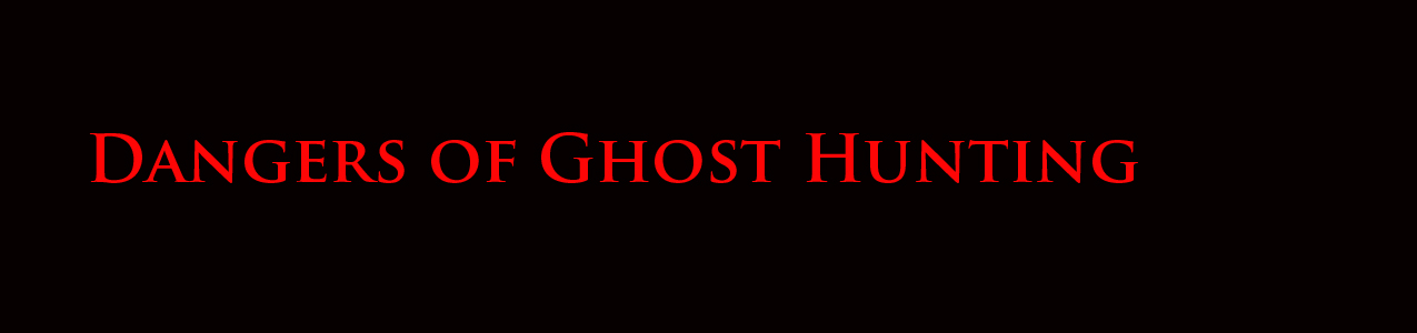 dangers of ghost hunting